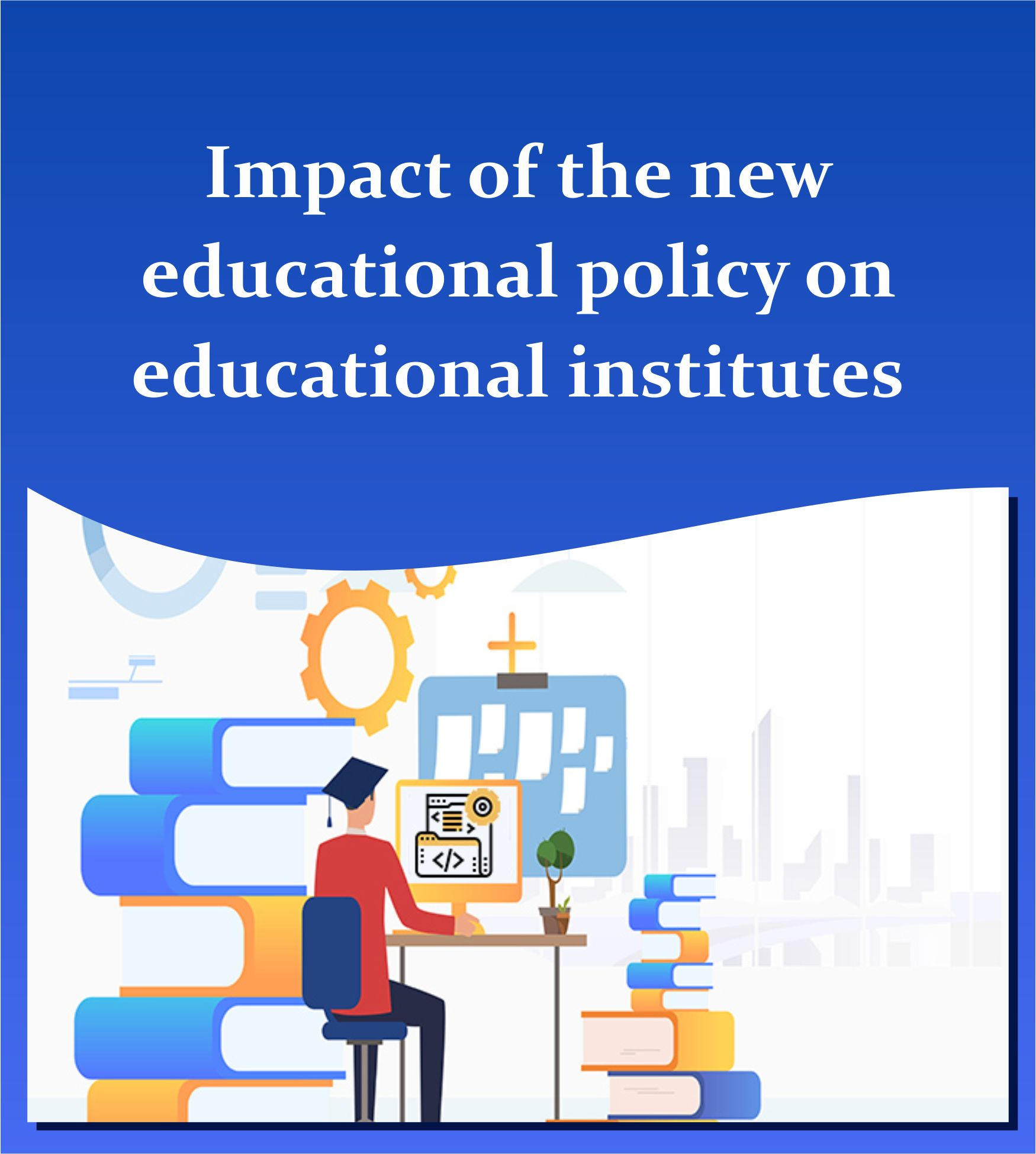Impact of the new Educational Policy on Educational Institutes